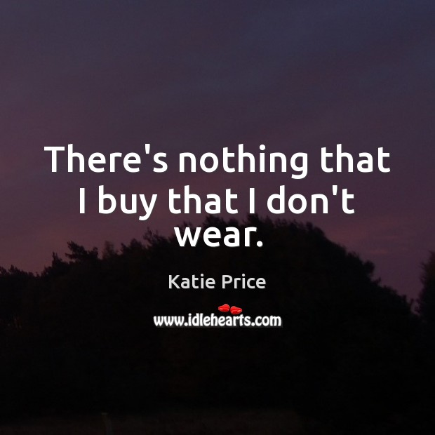 There's nothing that I buy that I don't wear. Katie Price Picture Quote