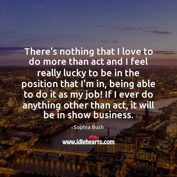 There's nothing that I love to do more than act and I Image