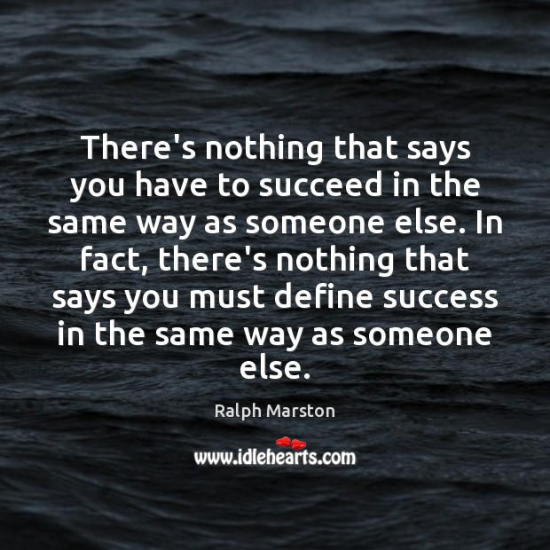 There's nothing that says you have to succeed in the same way Ralph Marston Picture Quote