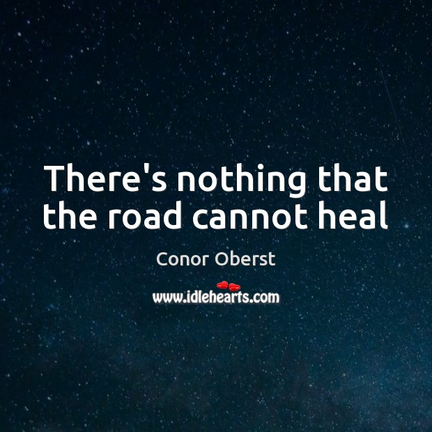 There's nothing that the road cannot heal Conor Oberst Picture Quote