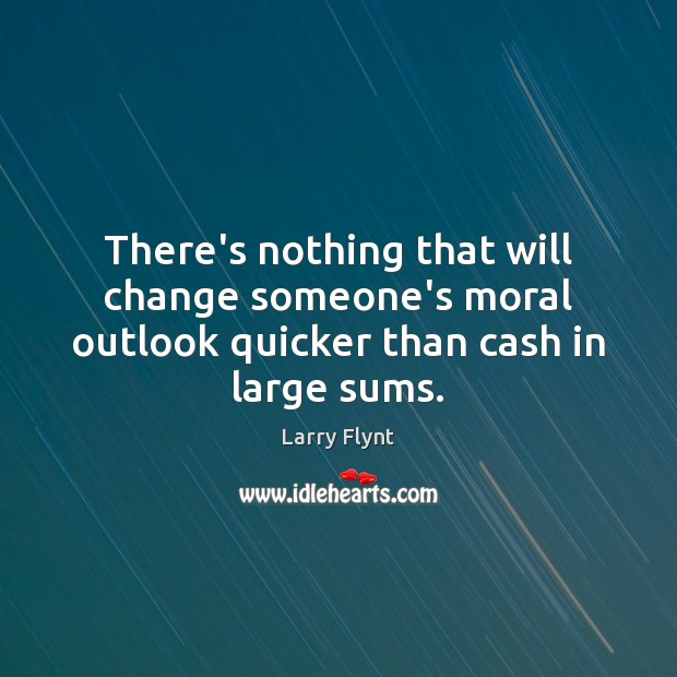There's nothing that will change someone's moral outlook quicker than cash in large sums. Image