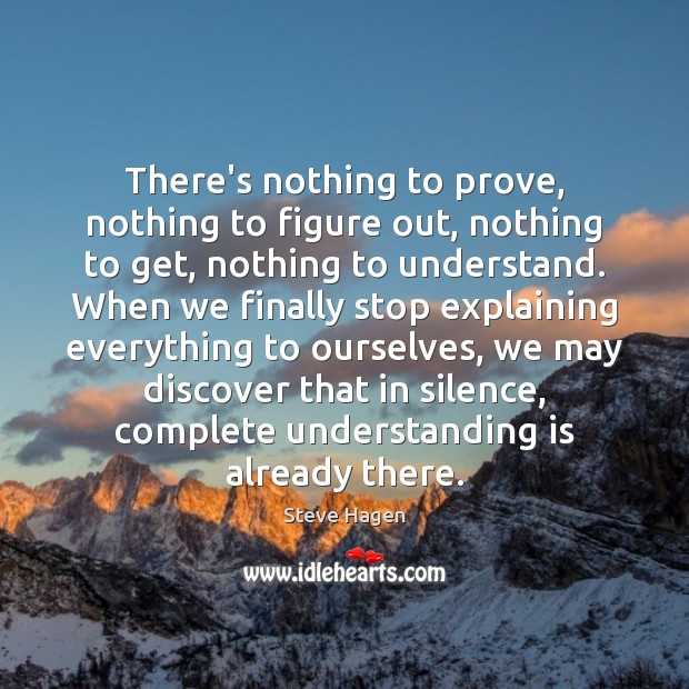 There's nothing to prove, nothing to figure out, nothing to get, nothing Steve Hagen Picture Quote