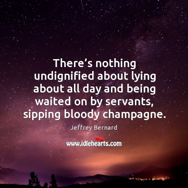 There's nothing undignified about lying about all day and being waited on by servants, sipping bloody champagne. Image