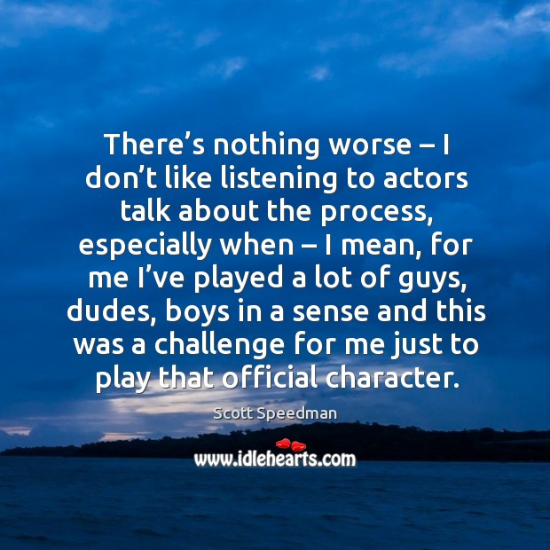 There's nothing worse – I don't like listening to actors talk about the process Scott Speedman Picture Quote