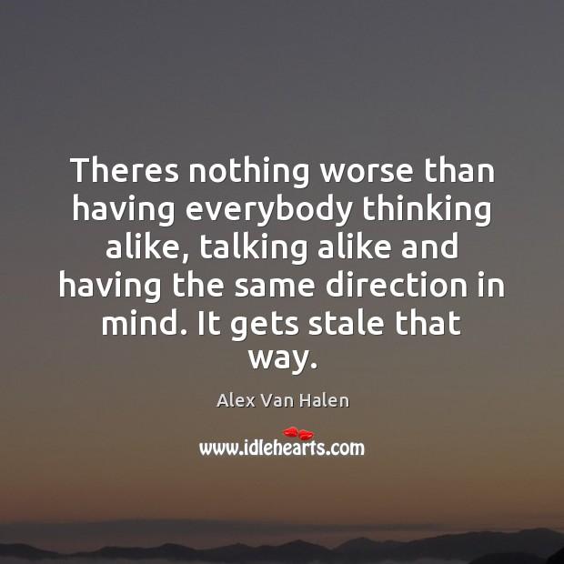 Image, Theres nothing worse than having everybody thinking alike, talking alike and having
