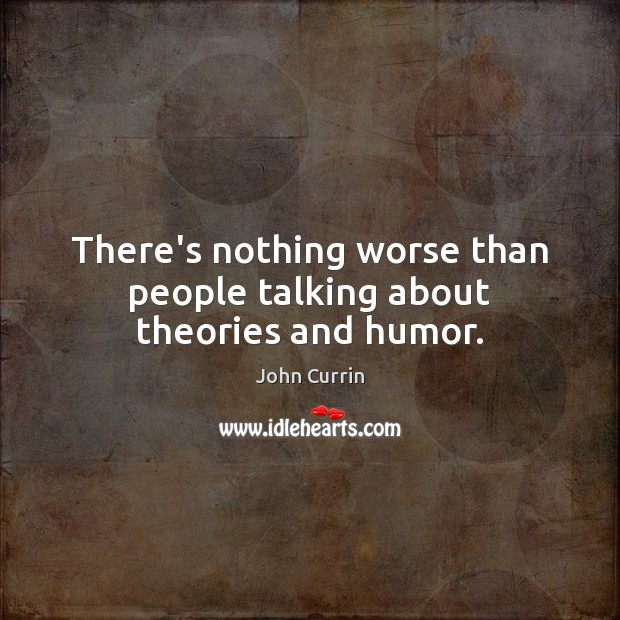 There's nothing worse than people talking about theories and humor. Image
