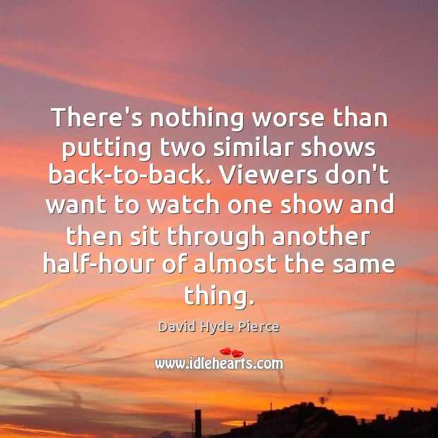 There's nothing worse than putting two similar shows back-to-back. Viewers don't want David Hyde Pierce Picture Quote