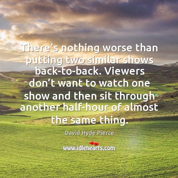 There's nothing worse than putting two similar shows back-to-back. David Hyde Pierce Picture Quote