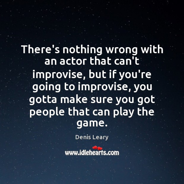 There's nothing wrong with an actor that can't improvise, but if you're Image