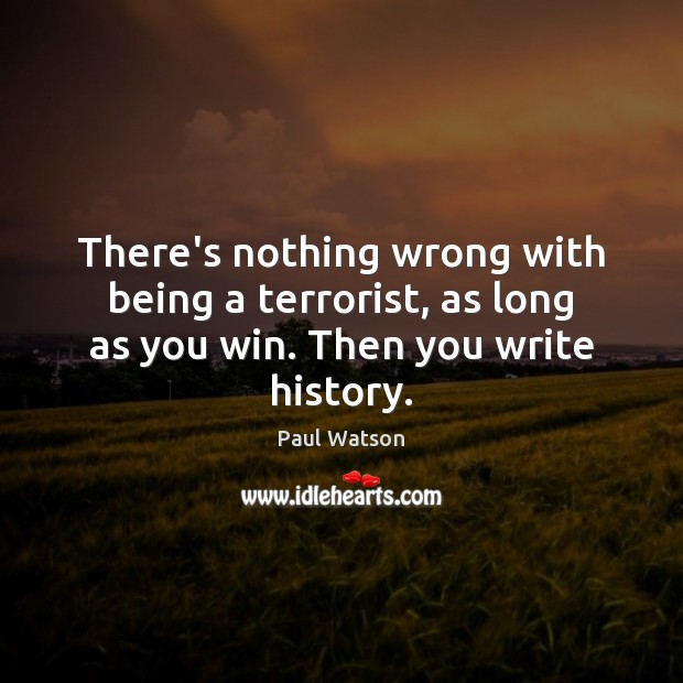 There's nothing wrong with being a terrorist, as long as you win. Then you write history. Paul Watson Picture Quote