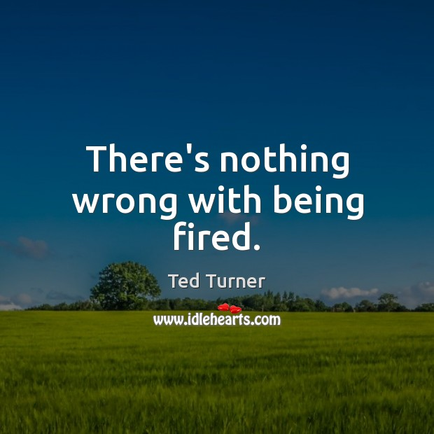 There's nothing wrong with being fired. Ted Turner Picture Quote