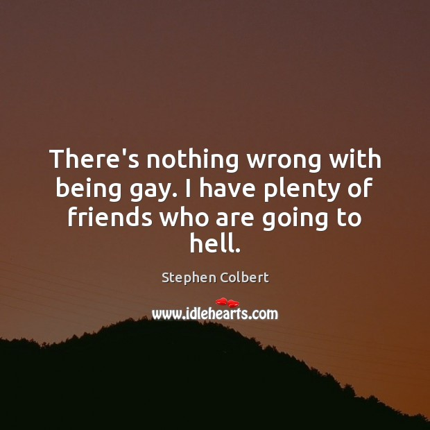 There's nothing wrong with being gay. I have plenty of friends who are going to hell. Stephen Colbert Picture Quote