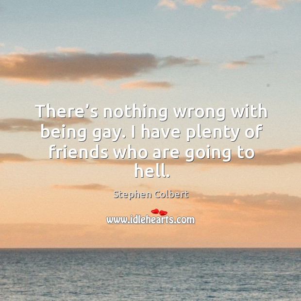 There's nothing wrong with being gay. I have plenty of friends who are going to hell. Image