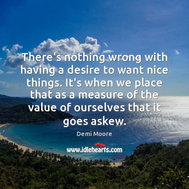 There's nothing wrong with having a desire to want nice things. It's Demi Moore Picture Quote