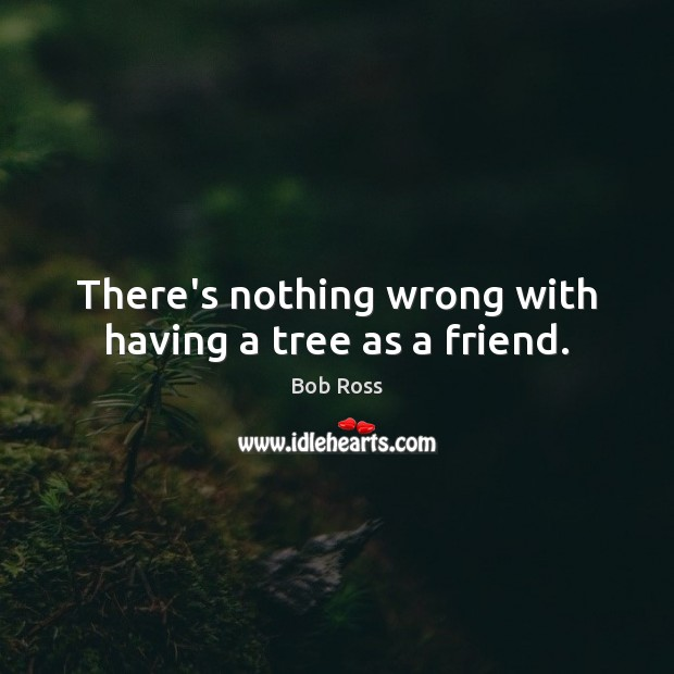 Image, There's nothing wrong with having a tree as a friend.