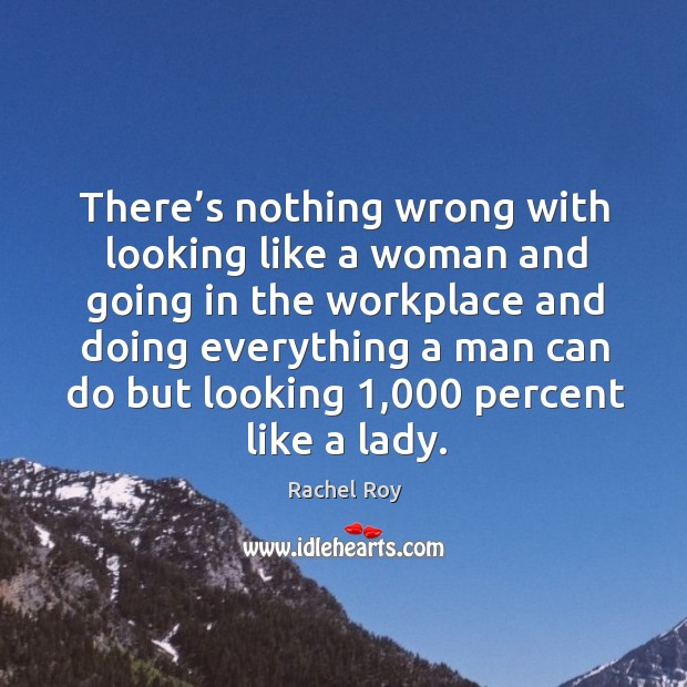 There's nothing wrong with looking like a woman and going in the workplace and doing everything a Image