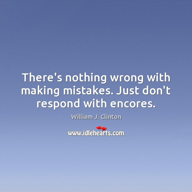 There's nothing wrong with making mistakes. Just don't respond with encores. William J. Clinton Picture Quote