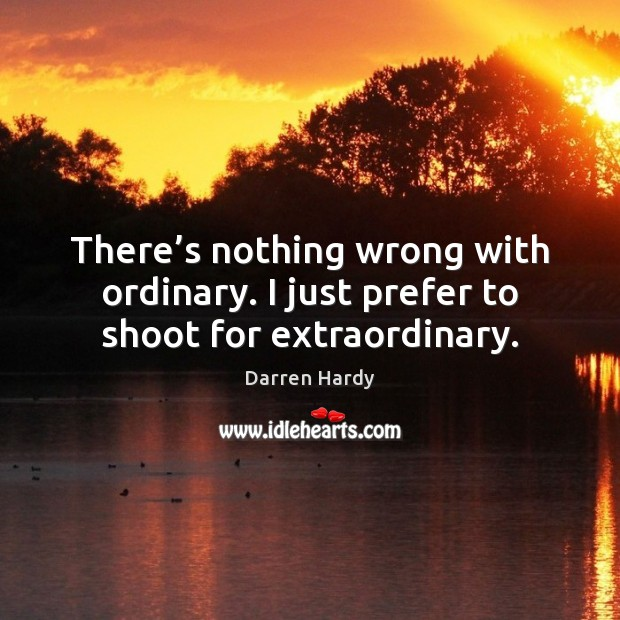 There's nothing wrong with ordinary. I just prefer to shoot for extraordinary. Image