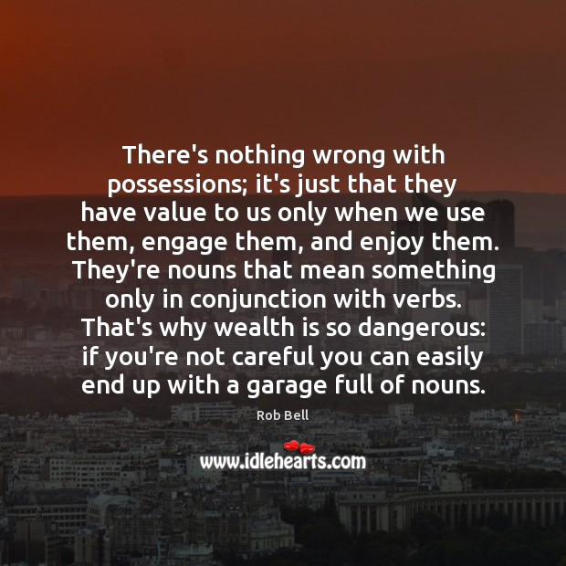 There's nothing wrong with possessions; it's just that they have value to Rob Bell Picture Quote