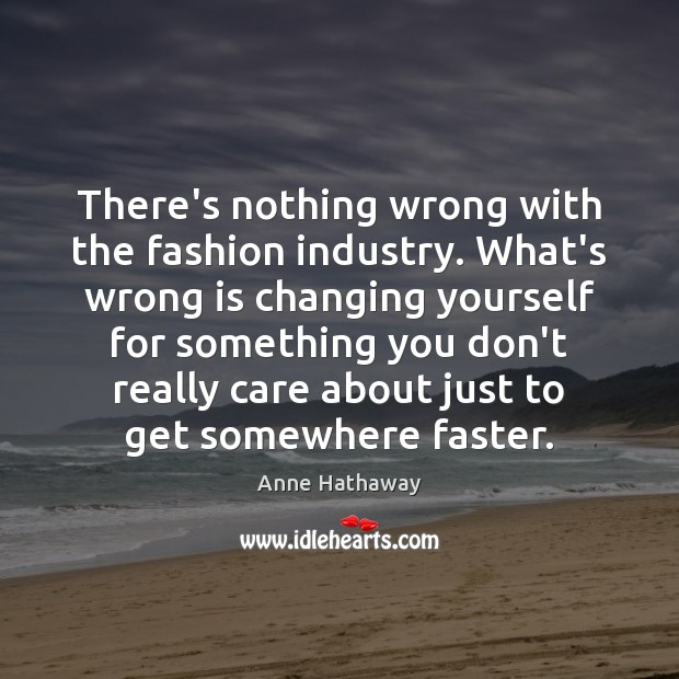 There's nothing wrong with the fashion industry. What's wrong is changing yourself Anne Hathaway Picture Quote