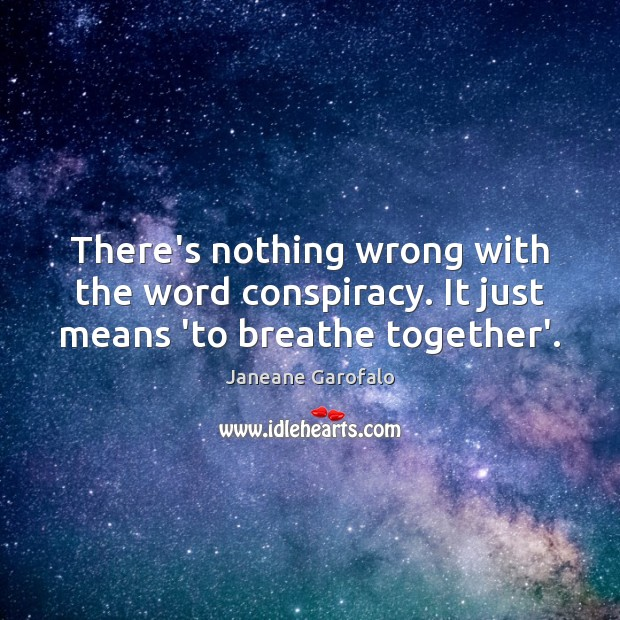 There's nothing wrong with the word conspiracy. It just means 'to breathe together'. Janeane Garofalo Picture Quote