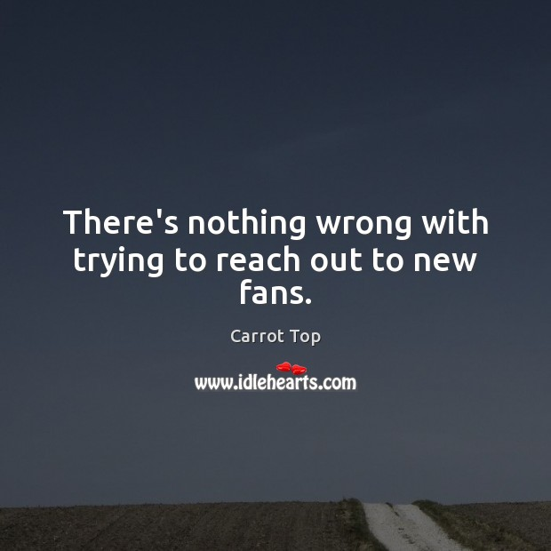 There's nothing wrong with trying to reach out to new fans. Carrot Top Picture Quote