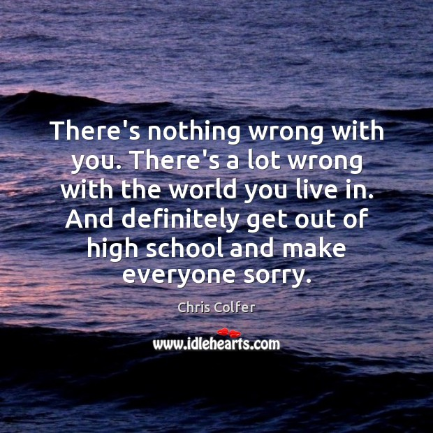 There's nothing wrong with you. There's a lot wrong with the world Chris Colfer Picture Quote