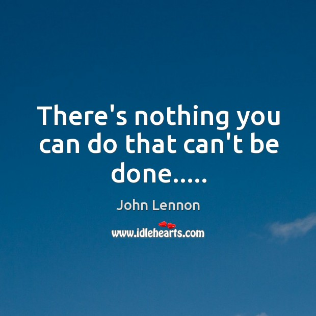 Image, There's nothing you can do that can't be done…..