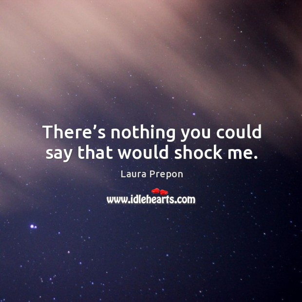 There's nothing you could say that would shock me. Laura Prepon Picture Quote