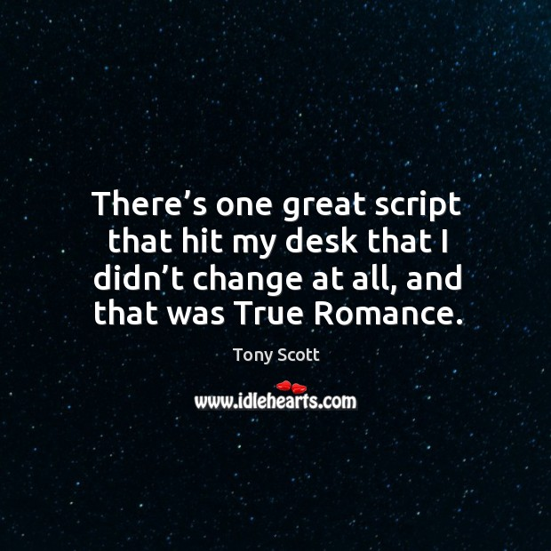 There's one great script that hit my desk that I didn't change at all, and that was true romance. Image