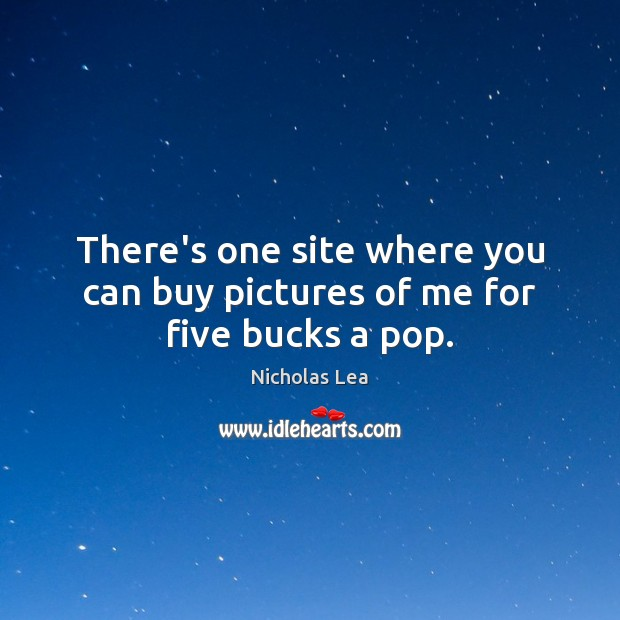 There's one site where you can buy pictures of me for five bucks a pop. Nicholas Lea Picture Quote