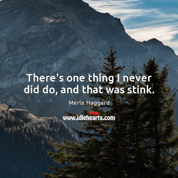 There's one thing I never did do, and that was stink. Image