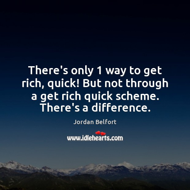 There's only 1 way to get rich, quick! But not through a get Jordan Belfort Picture Quote