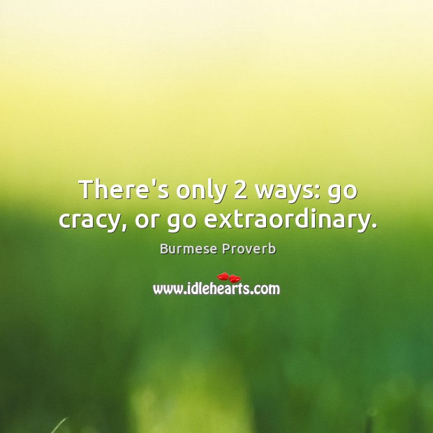 There's only 2 ways: go cracy, or go extraordinary. Burmese Proverbs Image