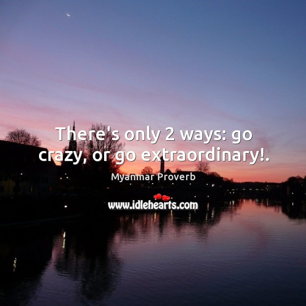There's only 2 ways: go crazy, or go extraordinary!. Myanmar Proverbs Image