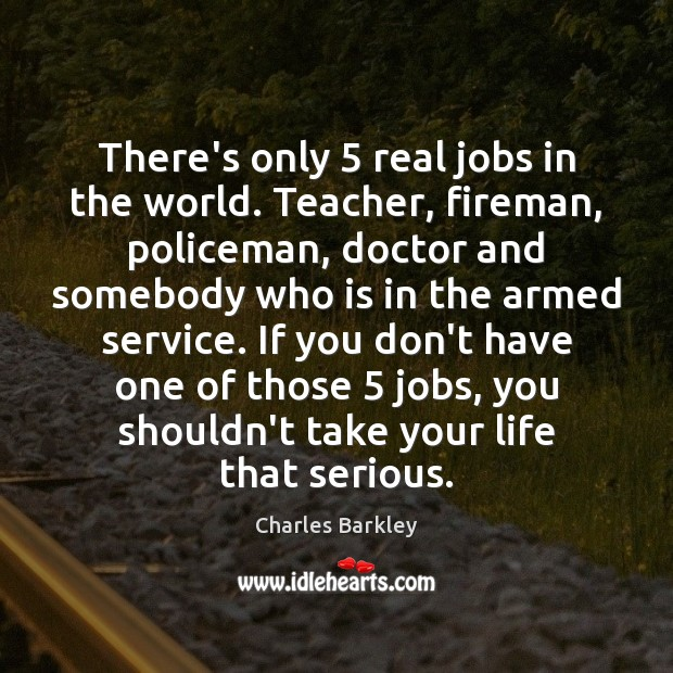 Image, There's only 5 real jobs in the world. Teacher, fireman, policeman, doctor and