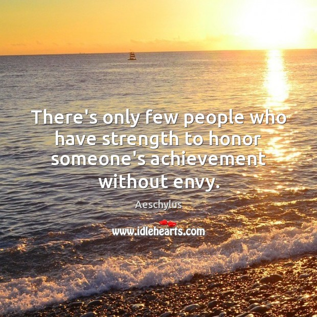 There's only few people who have strength to honor someone's achievement without envy. Image