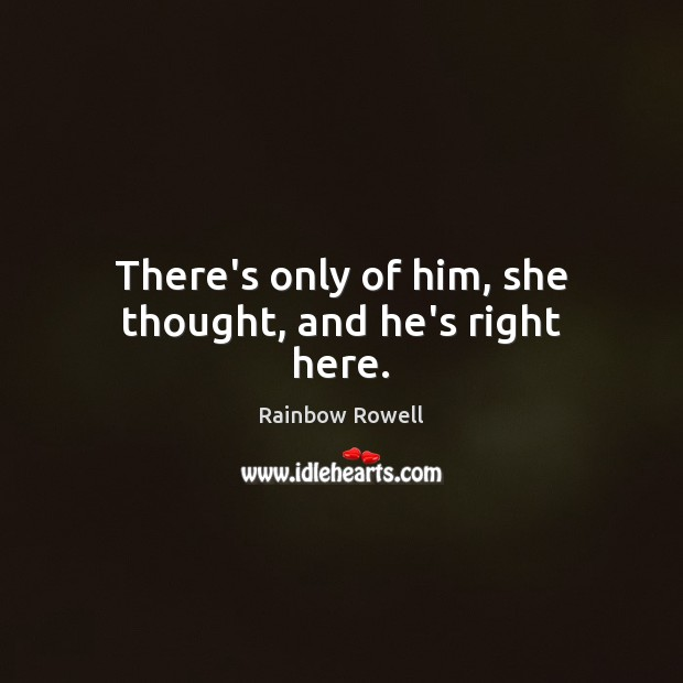 There's only of him, she thought, and he's right here. Rainbow Rowell Picture Quote