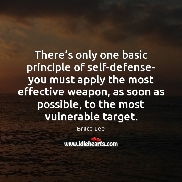 There's only one basic principle of self-defense- you must apply the Bruce Lee Picture Quote