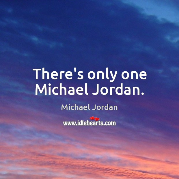 There's only one Michael Jordan. Michael Jordan Picture Quote