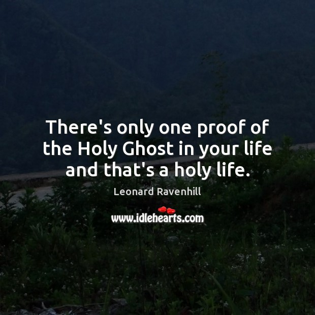 There's only one proof of the Holy Ghost in your life and that's a holy life. Leonard Ravenhill Picture Quote