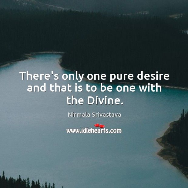 There's only one pure desire and that is to be one with the Divine. Image