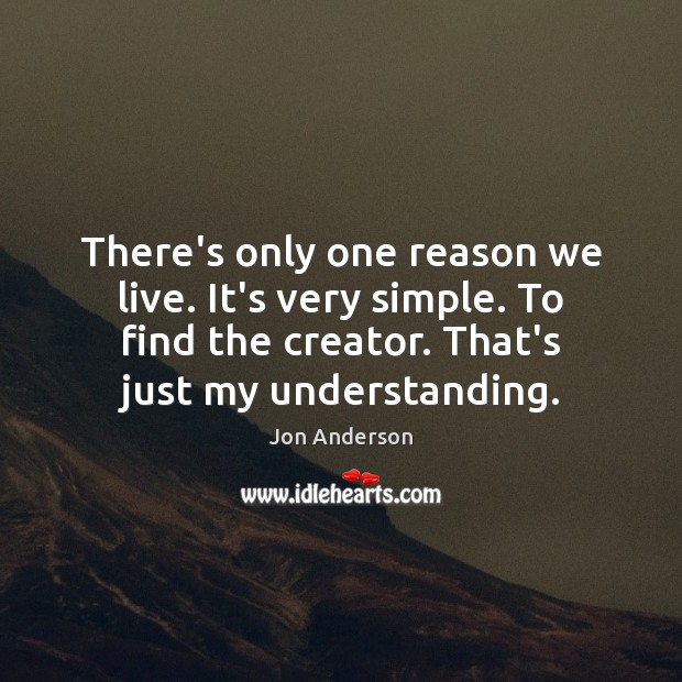 There's only one reason we live. It's very simple. To find the Image