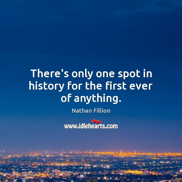 There's only one spot in history for the first ever of anything. Image