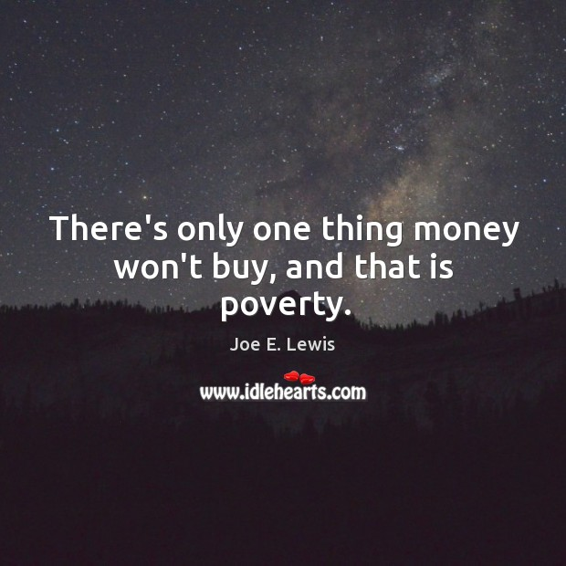 There's only one thing money won't buy, and that is poverty. Image