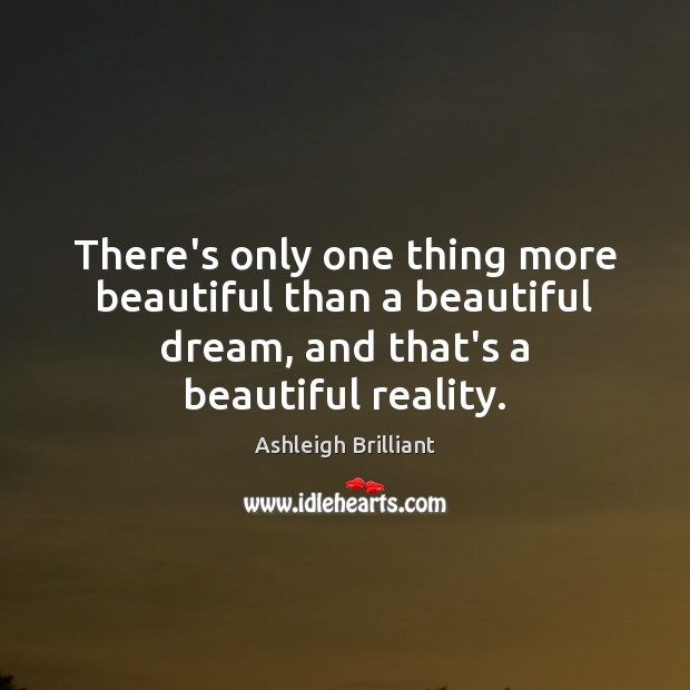 There's only one thing more beautiful than a beautiful dream, and that's Ashleigh Brilliant Picture Quote