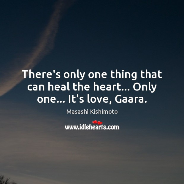 There's only one thing that can heal the heart… Only one… It's love, Gaara. Masashi Kishimoto Picture Quote
