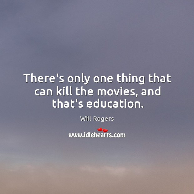 There's only one thing that can kill the movies, and that's education. Image