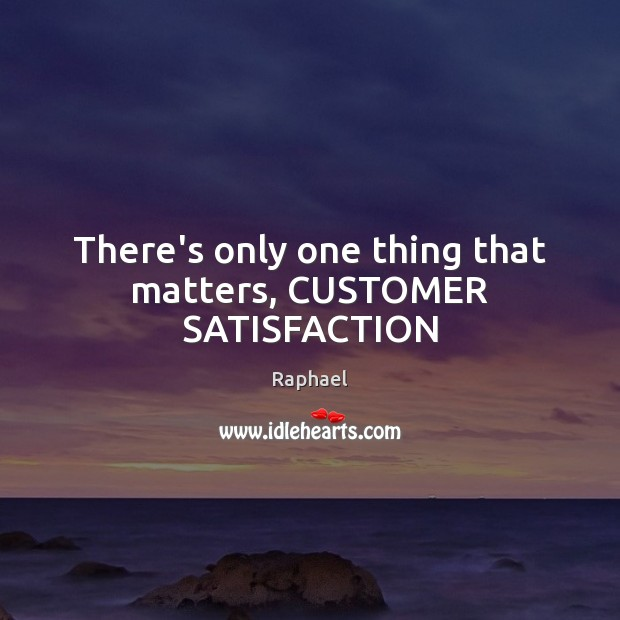 There's only one thing that matters, CUSTOMER SATISFACTION Image