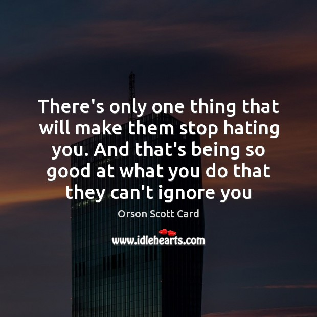 There's only one thing that will make them stop hating you. And Orson Scott Card Picture Quote